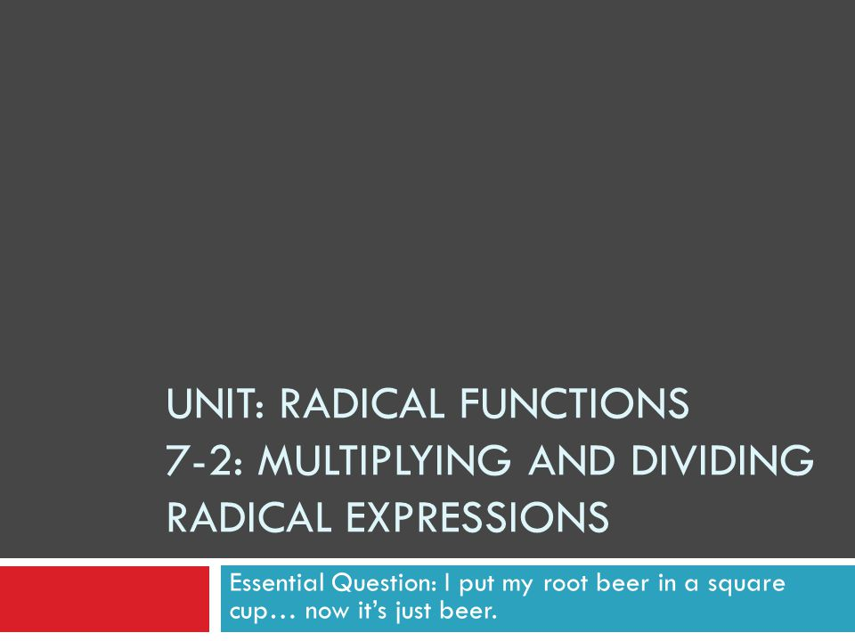 7-2: Multiplying and Dividing Radical Expressions  Rationalizing the Denominator  Rationalizing means to rewrite a problem so there are no root symbols in the denominator of a fraction.