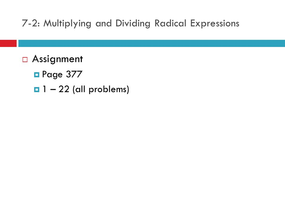 7-2: Multiplying and Dividing Radical Expressions  Assignment  Page 377  1 – 22 (all problems)