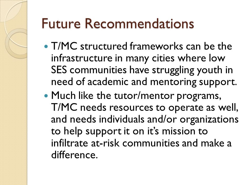 Future Recommendations T/MC structured frameworks can be the infrastructure in many cities where low SES communities have struggling youth in need of academic and mentoring support.