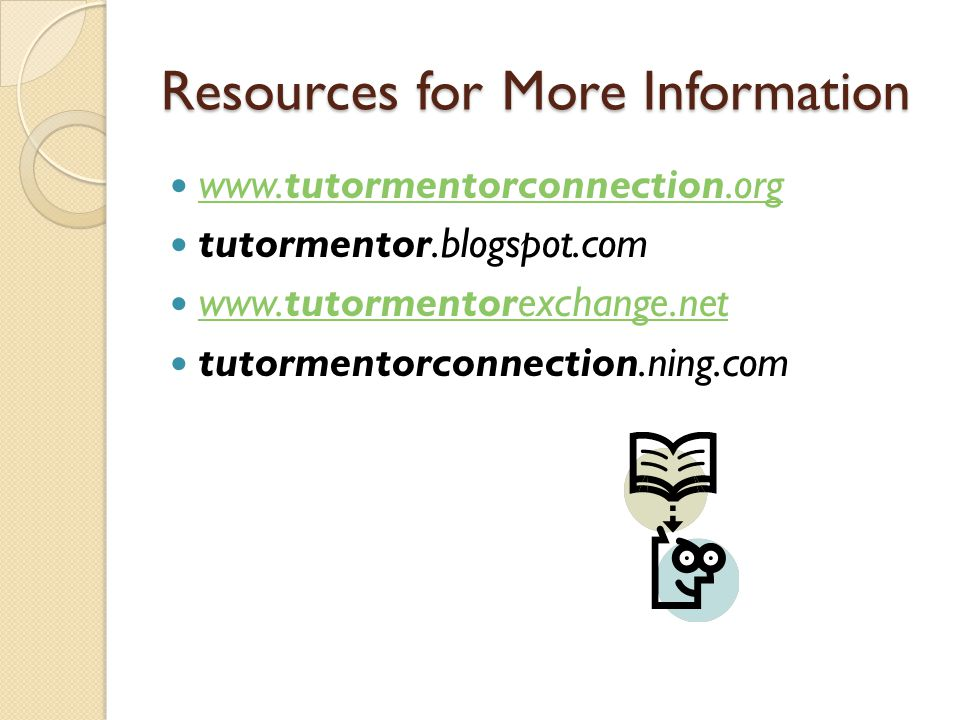Resources for More Information www.tutormentorconnection.org www.tutormentorconnection.org tutormentor.blogspot.com www.tutormentorexchange.net www.tutormentorexchange.net tutormentorconnection.ning.com