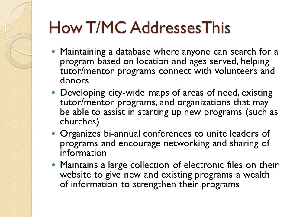 How T/MC AddressesThis Maintaining a database where anyone can search for a program based on location and ages served, helping tutor/mentor programs connect with volunteers and donors Developing city-wide maps of areas of need, existing tutor/mentor programs, and organizations that may be able to assist in starting up new programs (such as churches) Organizes bi-annual conferences to unite leaders of programs and encourage networking and sharing of information Maintains a large collection of electronic files on their website to give new and existing programs a wealth of information to strengthen their programs