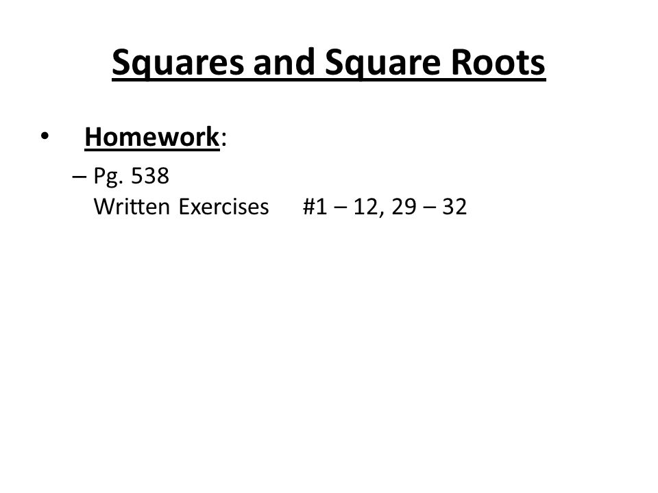 Squares and Square Roots Homework: – Pg. 538 Written Exercises#1 – 12, 29 – 32