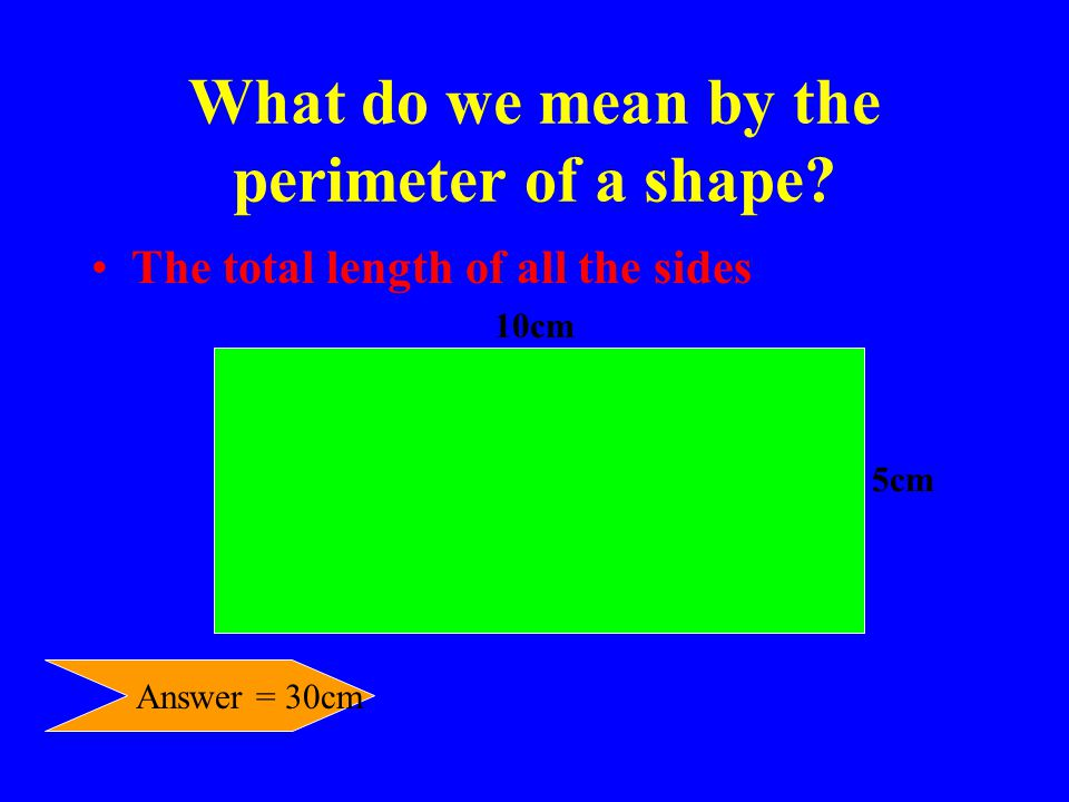 What do we mean by the perimeter of a shape? The total length of all the sides 10cm 5cm Answer = 30cm