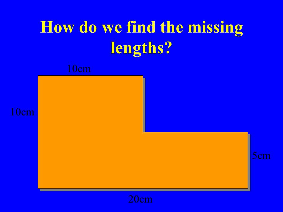 How do we find the missing lengths? 10cm 5cm 20cm