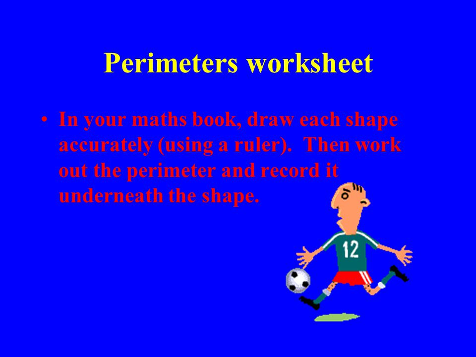 Perimeters worksheet In your maths book, draw each shape accurately (using a ruler). Then work out the perimeter and record it underneath the shape.