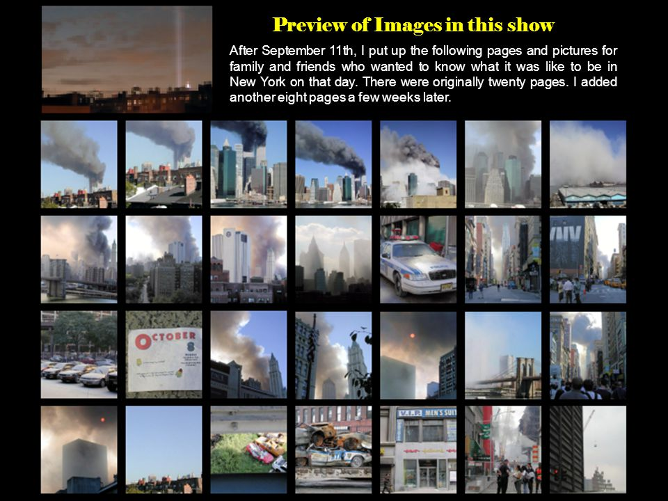 Preview of Images in this show After September 11th, I put up the following pages and pictures for family and friends who wanted to know what it was like to be in New York on that day.