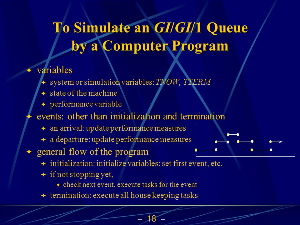  18   variables  system or simulation variables: TNOW, TTERM  state of the machine  performance variable  events: other than initialization and termination  an arrival: update performance measures  a departure: update performance measures  general flow of the program  initialization: initialize variables; set first event, etc.