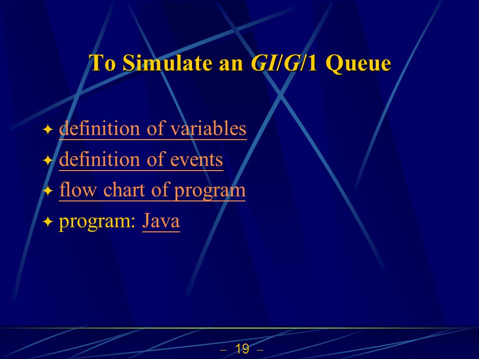  19  To Simulate an GI/G/1 Queue  definition of variables definition of variables  definition of events definition of events  flow chart of program flow chart of program  program: JavaJava
