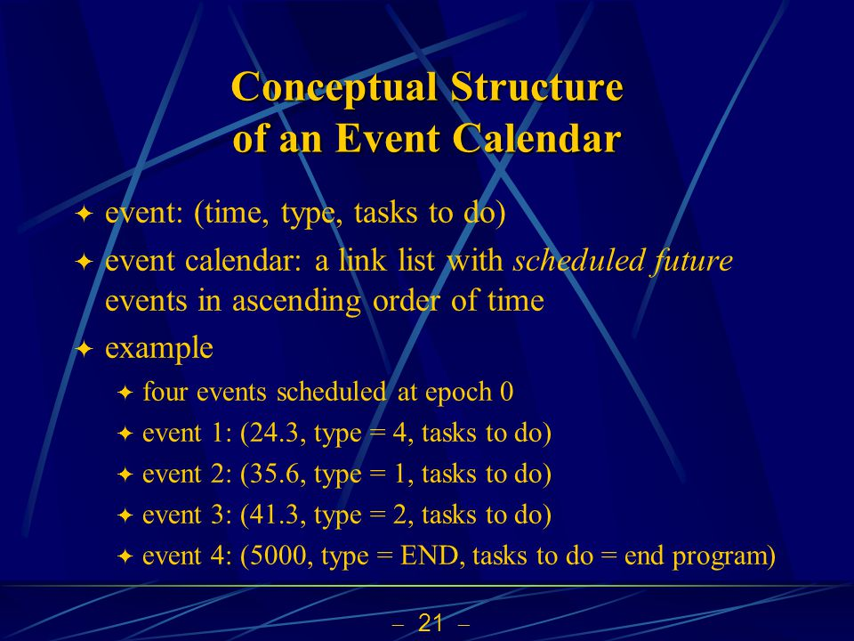  21  Conceptual Structure of an Event Calendar  event: (time, type, tasks to do)  event calendar: a link list with scheduled future events in ascending order of time  example  four events scheduled at epoch 0  event 1: (24.3, type = 4, tasks to do)  event 2: (35.6, type = 1, tasks to do)  event 3: (41.3, type = 2, tasks to do)  event 4: (5000, type = END, tasks to do = end program)