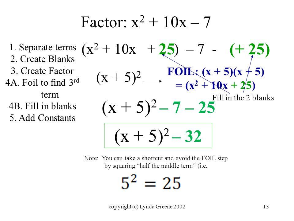 Factor: x 2 + 10x – 7 (x 2 + 10x + ) – 7 - (x + 5) 2 FOIL: (x + 5)(x + 5) = (x 2 + 10x + 25) 25 (+ 25) 1.