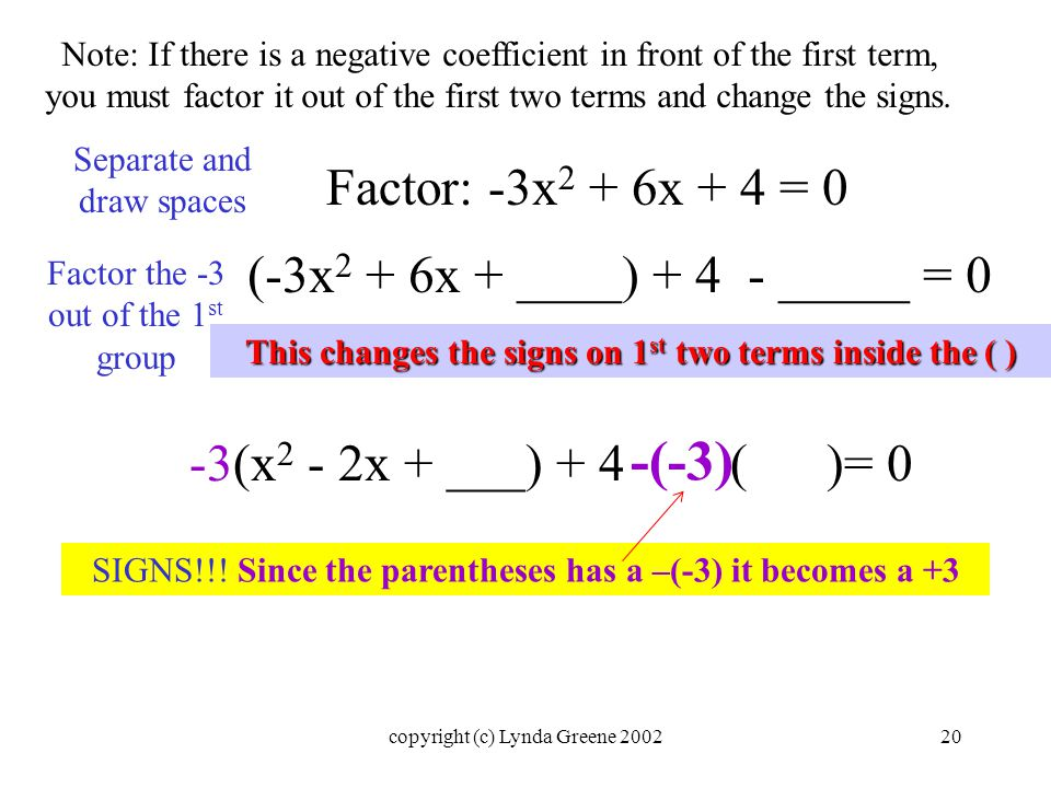 Note: If there is a negative coefficient in front of the first term, you must factor it out of the first two terms and change the signs.