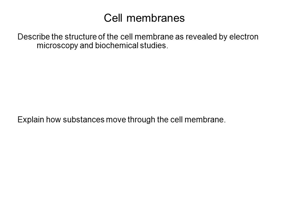 Cell membranes Describe the structure of the cell membrane as revealed by electron microscopy and biochemical studies. Explain how substances move thr
