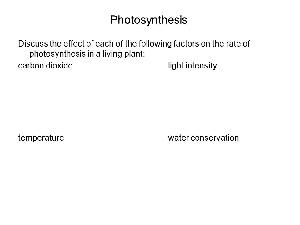 Photosynthesis Discuss the effect of each of the following factors on the rate of photosynthesis in a living plant: carbon dioxide light intensity temperaturewater conservation