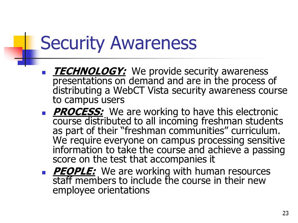 23 Security Awareness TECHNOLOGY: We provide security awareness presentations on demand and are in the process of distributing a WebCT Vista security awareness course to campus users PROCESS: We are working to have this electronic course distributed to all incoming freshman students as part of their freshman communities curriculum.