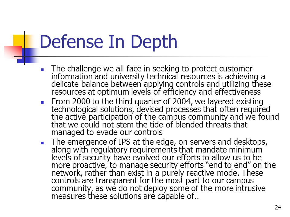 24 Defense In Depth The challenge we all face in seeking to protect customer information and university technical resources is achieving a delicate balance between applying controls and utilizing these resources at optimum levels of efficiency and effectiveness From 2000 to the third quarter of 2004, we layered existing technological solutions, devised processes that often required the active participation of the campus community and we found that we could not stem the tide of blended threats that managed to evade our controls The emergence of IPS at the edge, on servers and desktops, along with regulatory requirements that mandate minimum levels of security have evolved our efforts to allow us to be more proactive, to manage security efforts end to end on the network, rather than exist in a purely reactive mode.
