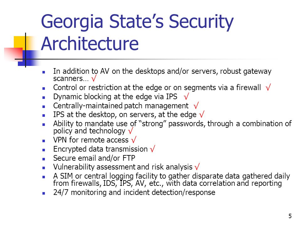 5 Georgia State's Security Architecture In addition to AV on the desktops and/or servers, robust gateway scanners… √ Control or restriction at the edge or on segments via a firewall √ Dynamic blocking at the edge via IPS…√ Centrally-maintained patch management √ IPS at the desktop, on servers, at the edge √ Ability to mandate use of strong passwords, through a combination of policy and technology √ VPN for remote access √ Encrypted data transmission √ Secure email and/or FTP Vulnerability assessment and risk analysis √ A SIM or central logging facility to gather disparate data gathered daily from firewalls, IDS, IPS, AV, etc., with data correlation and reporting 24/7 monitoring and incident detection/response