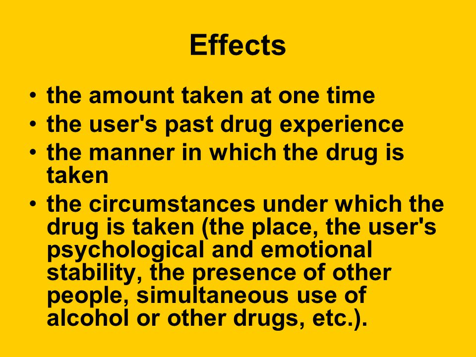 Effects the amount taken at one time the user s past drug experience the manner in which the drug is taken the circumstances under which the drug is taken (the place, the user s psychological and emotional stability, the presence of other people, simultaneous use of alcohol or other drugs, etc.).