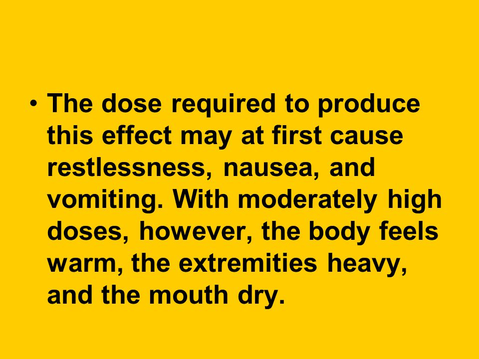 The dose required to produce this effect may at first cause restlessness, nausea, and vomiting.
