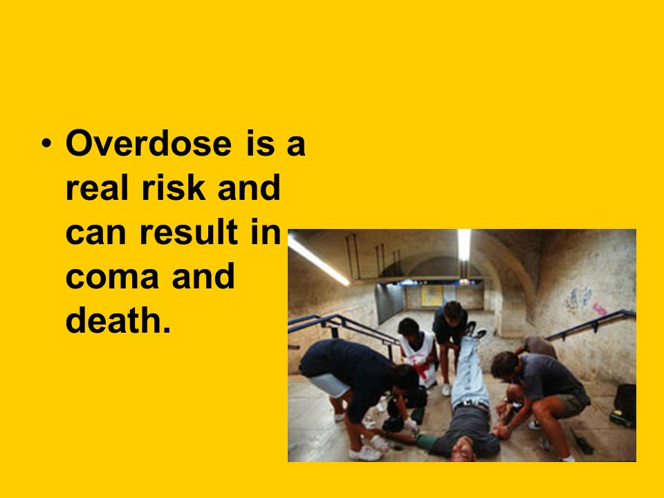 Overdose is a real risk and can result in coma and death.