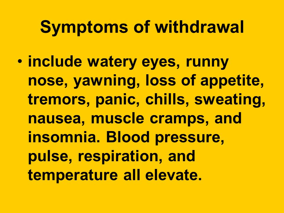 Symptoms of withdrawal include watery eyes, runny nose, yawning, loss of appetite, tremors, panic, chills, sweating, nausea, muscle cramps, and insomnia.