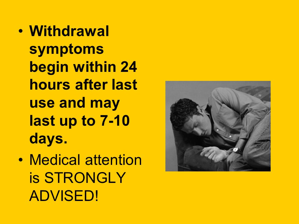 Withdrawal symptoms begin within 24 hours after last use and may last up to 7-10 days.