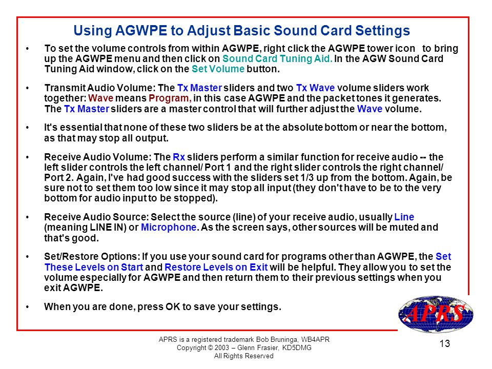 APRS is a registered trademark Bob Bruninga, WB4APR Copyright © 2003 – Glenn Frasier, KD5DMG All Rights Reserved 13 Using AGWPE to Adjust Basic Sound Card Settings To set the volume controls from within AGWPE, right click the AGWPE tower icon to bring up the AGWPE menu and then click on Sound Card Tuning Aid.