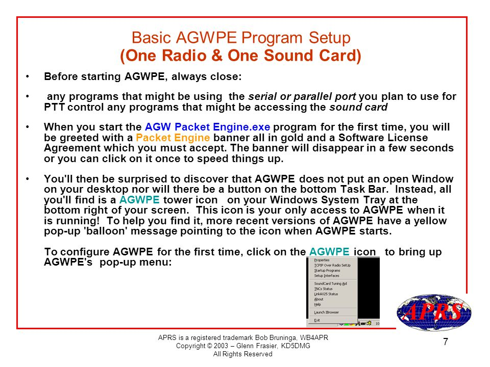 APRS is a registered trademark Bob Bruninga, WB4APR Copyright © 2003 – Glenn Frasier, KD5DMG All Rights Reserved 7 Basic AGWPE Program Setup (One Radio & One Sound Card) Before starting AGWPE, always close: any programs that might be using the serial or parallel port you plan to use for PTT control any programs that might be accessing the sound card When you start the AGW Packet Engine.exe program for the first time, you will be greeted with a Packet Engine banner all in gold and a Software License Agreement which you must accept.