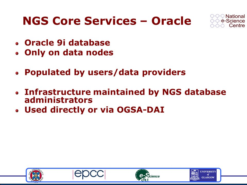 NGS Core Services – Oracle Oracle 9i database Only on data nodes Populated by users/data providers Infrastructure maintained by NGS database administrators Used directly or via OGSA-DAI