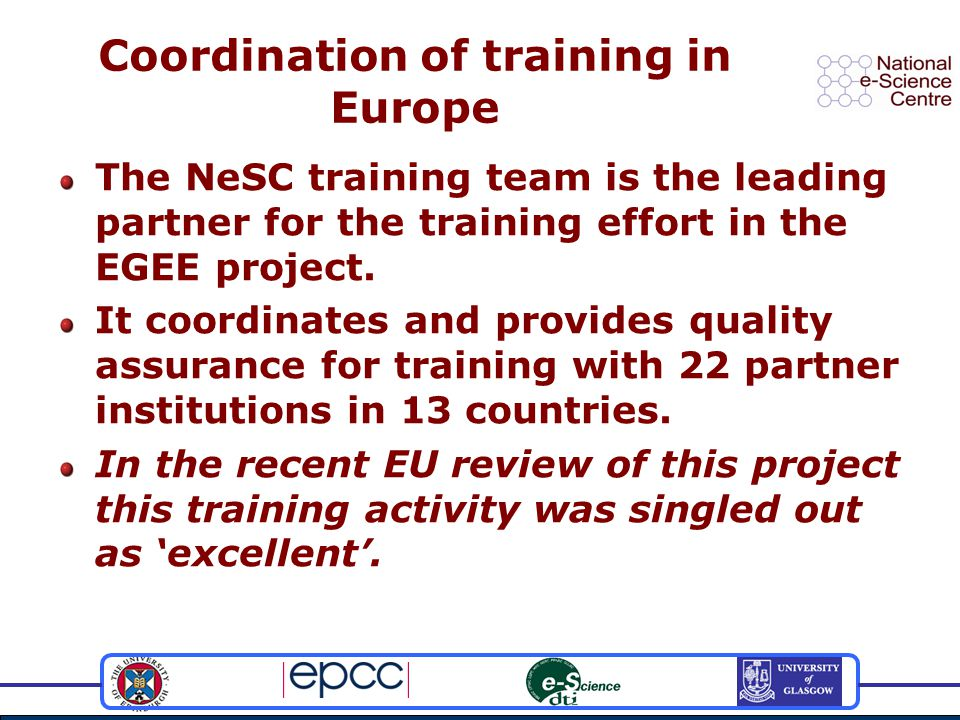 Coordination of training in Europe The NeSC training team is the leading partner for the training effort in the EGEE project.