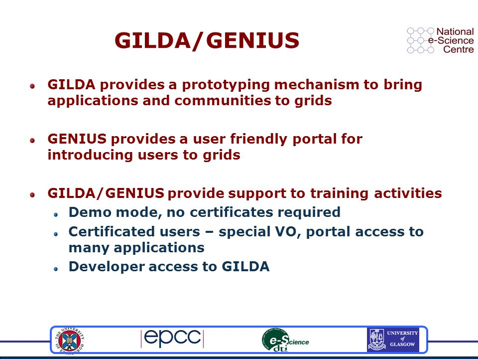 GILDA/GENIUS GILDA provides a prototyping mechanism to bring applications and communities to grids GENIUS provides a user friendly portal for introducing users to grids GILDA/GENIUS provide support to training activities Demo mode, no certificates required Certificated users – special VO, portal access to many applications Developer access to GILDA