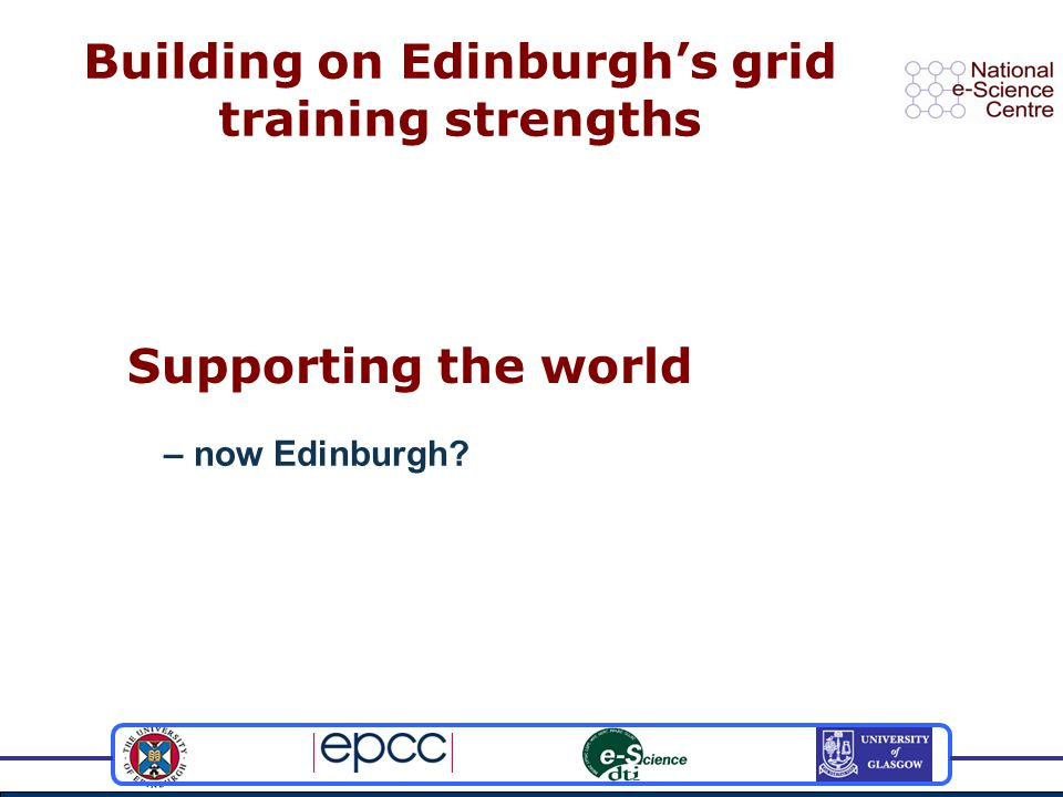 Building on Edinburgh's grid training strengths Supporting the world – now Edinburgh