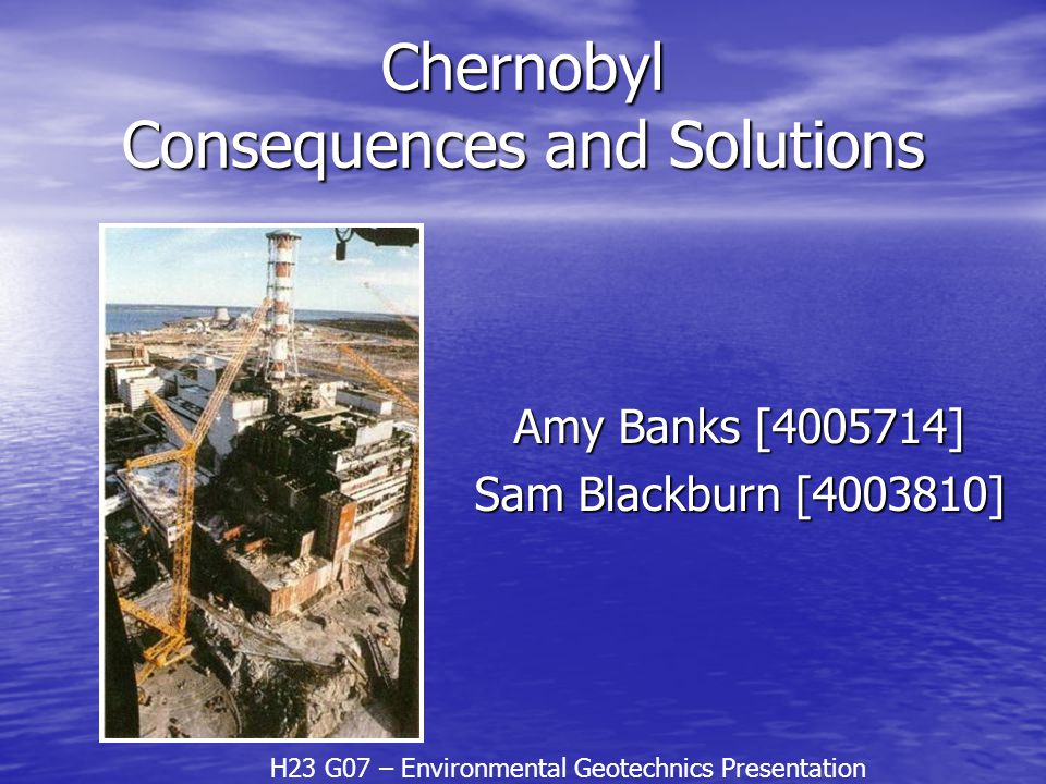 Chernobyl Consequences and Solutions Amy Banks [4005714] Sam Blackburn [4003810] H23 G07 – Environmental Geotechnics Presentation