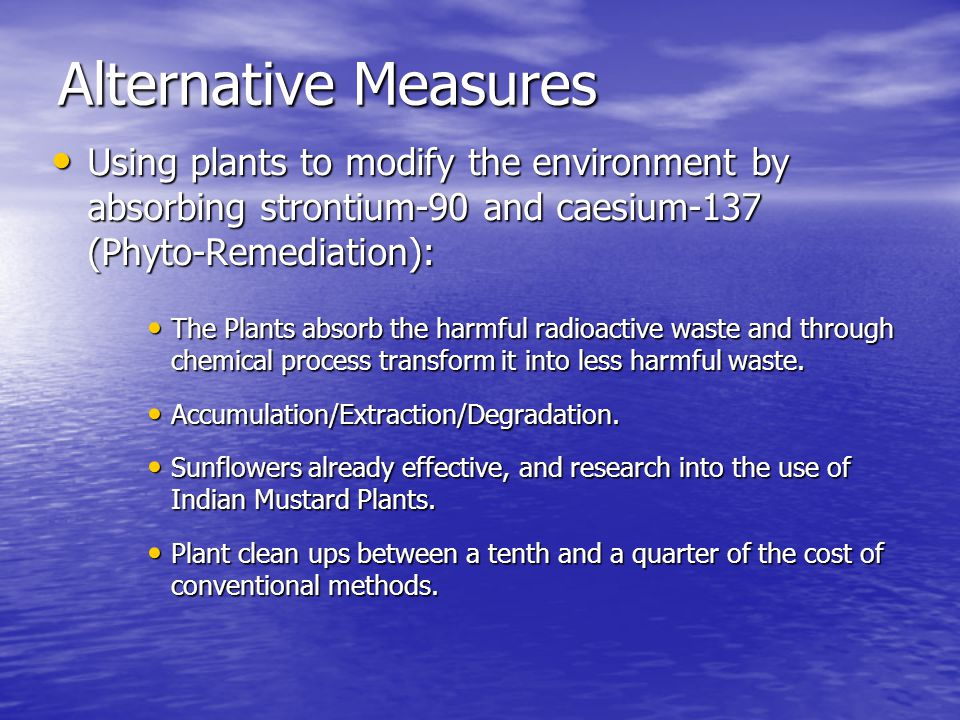Alternative Measures Using plants to modify the environment by absorbing strontium-90 and caesium-137 (Phyto-Remediation): Using plants to modify the environment by absorbing strontium-90 and caesium-137 (Phyto-Remediation): The Plants absorb the harmful radioactive waste and through chemical process transform it into less harmful waste.