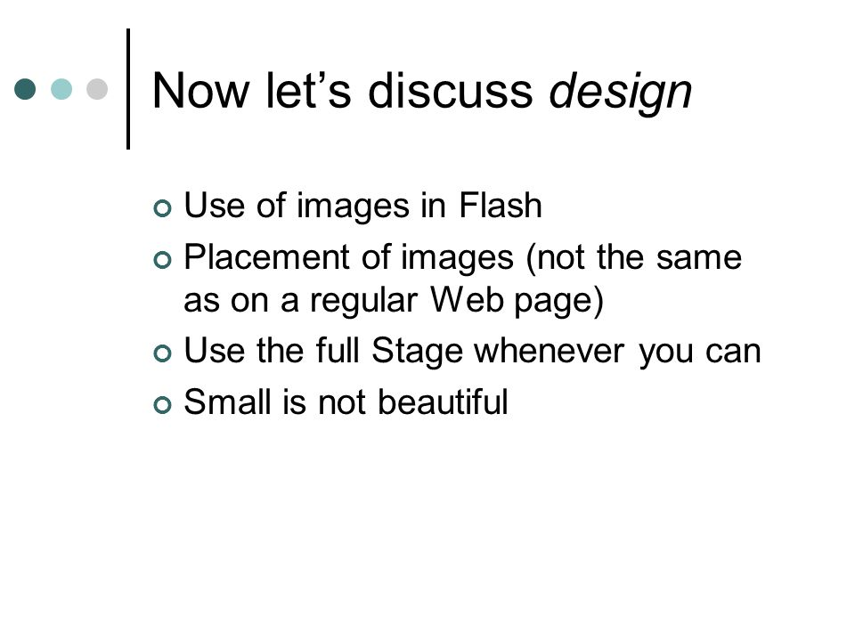Now let's discuss design Use of images in Flash Placement of images (not the same as on a regular Web page) Use the full Stage whenever you can Small is not beautiful