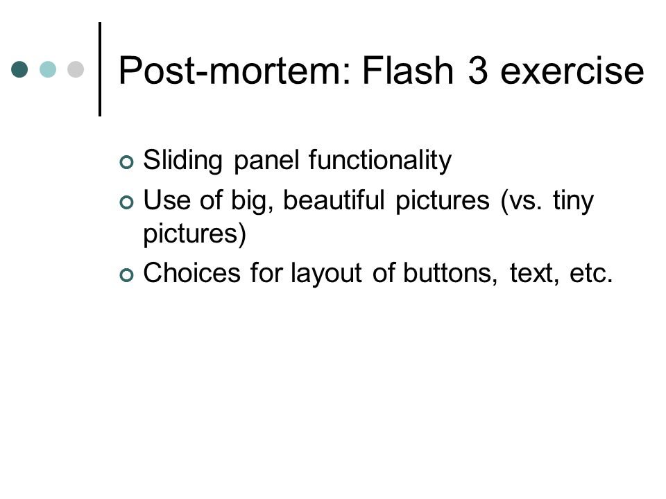 Post-mortem: Flash 3 exercise Sliding panel functionality Use of big, beautiful pictures (vs.