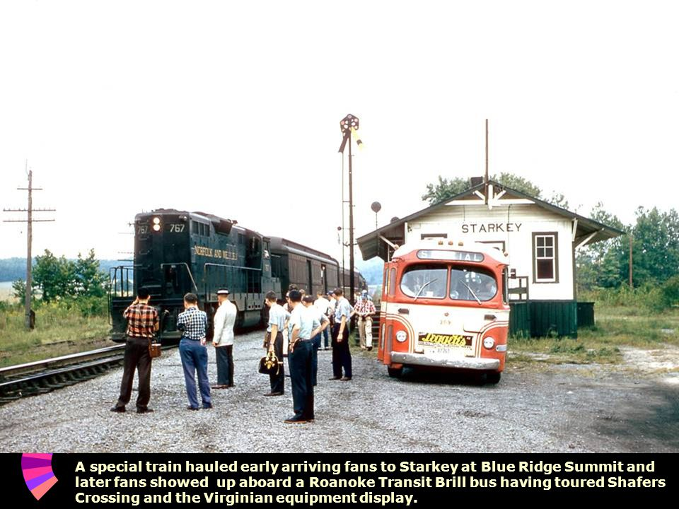 A special train hauled early arriving fans to Starkey at Blue Ridge Summit and later fans showed up aboard a Roanoke Transit Brill bus having toured Shafers Crossing and the Virginian equipment display.