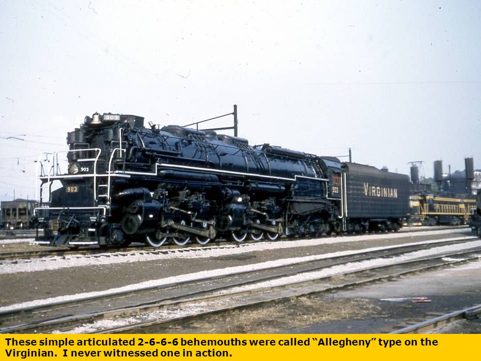 These simple articulated 2-6-6-6 behemouths were called Allegheny type on the Virginian.