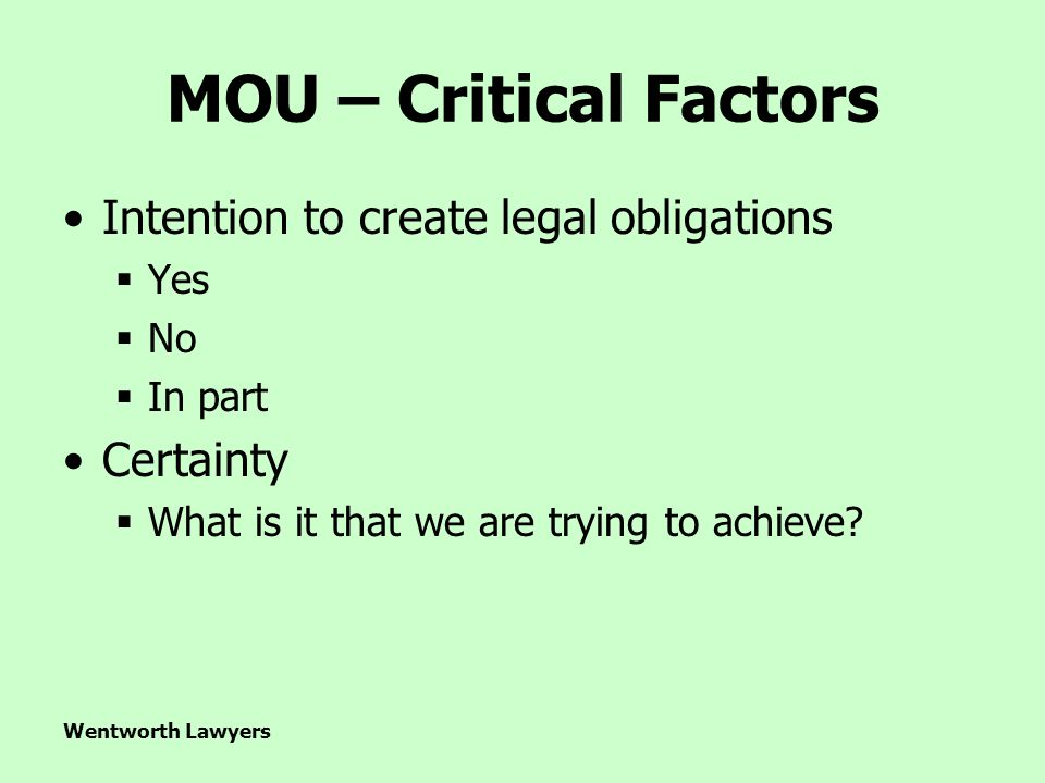 Wentworth Lawyers MOU – Critical Factors Intention to create legal obligations  Yes  No  In part Certainty  What is it that we are trying to achieve