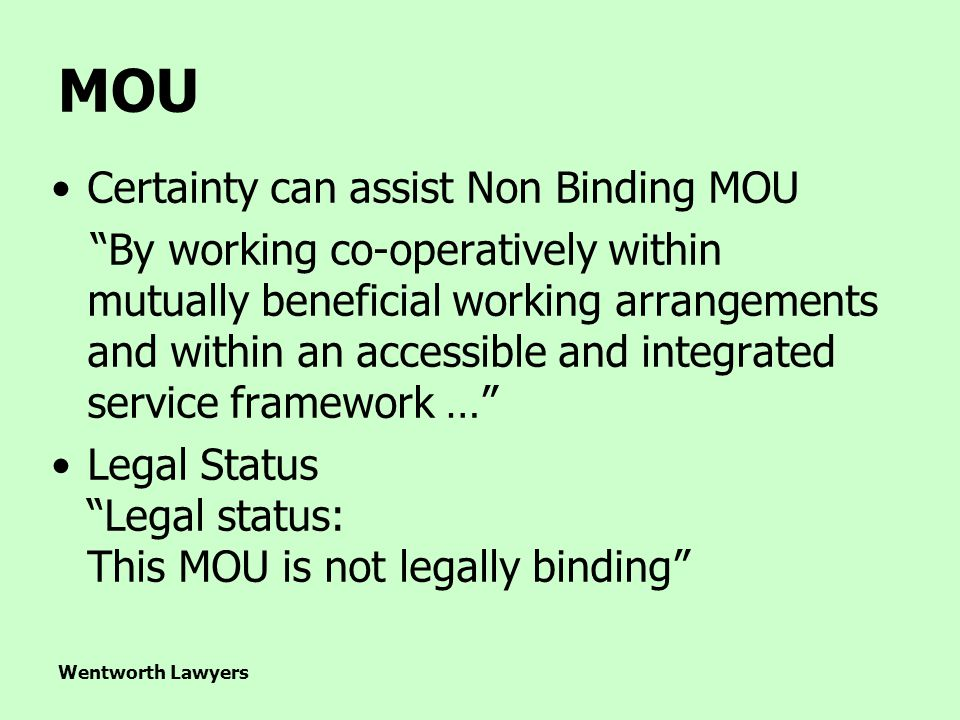 Wentworth Lawyers Certainty can assist Non Binding MOU By working co-operatively within mutually beneficial working arrangements and within an accessible and integrated service framework … Legal Status Legal status: This MOU is not legally binding MOU