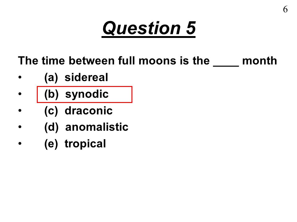 Question 5 The time between full moons is the ____ month (a) sidereal (b) synodic (c) draconic (d) anomalistic (e) tropical 6