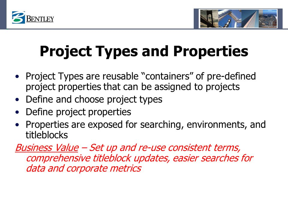 Project Types and Properties Project Types are reusable containers of pre-defined project properties that can be assigned to projects Define and choose project types Define project properties Properties are exposed for searching, environments, and titleblocks Business Value – Set up and re-use consistent terms, comprehensive titleblock updates, easier searches for data and corporate metrics