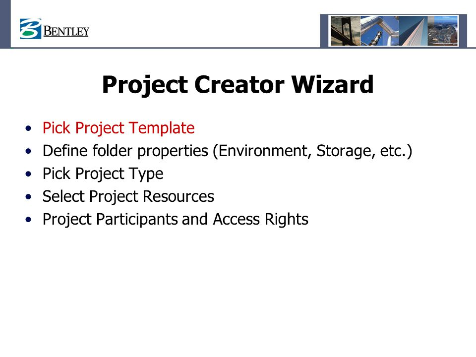 Project Creator Wizard Pick Project Template Define folder properties (Environment, Storage, etc.) Pick Project Type Select Project Resources Project Participants and Access Rights