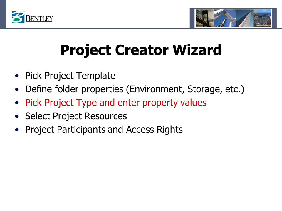 Project Creator Wizard Pick Project Template Define folder properties (Environment, Storage, etc.) Pick Project Type and enter property values Select Project Resources Project Participants and Access Rights