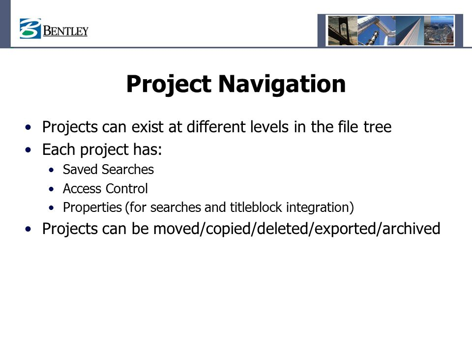 Project Navigation Projects can exist at different levels in the file tree Each project has: Saved Searches Access Control Properties (for searches and titleblock integration) Projects can be moved/copied/deleted/exported/archived