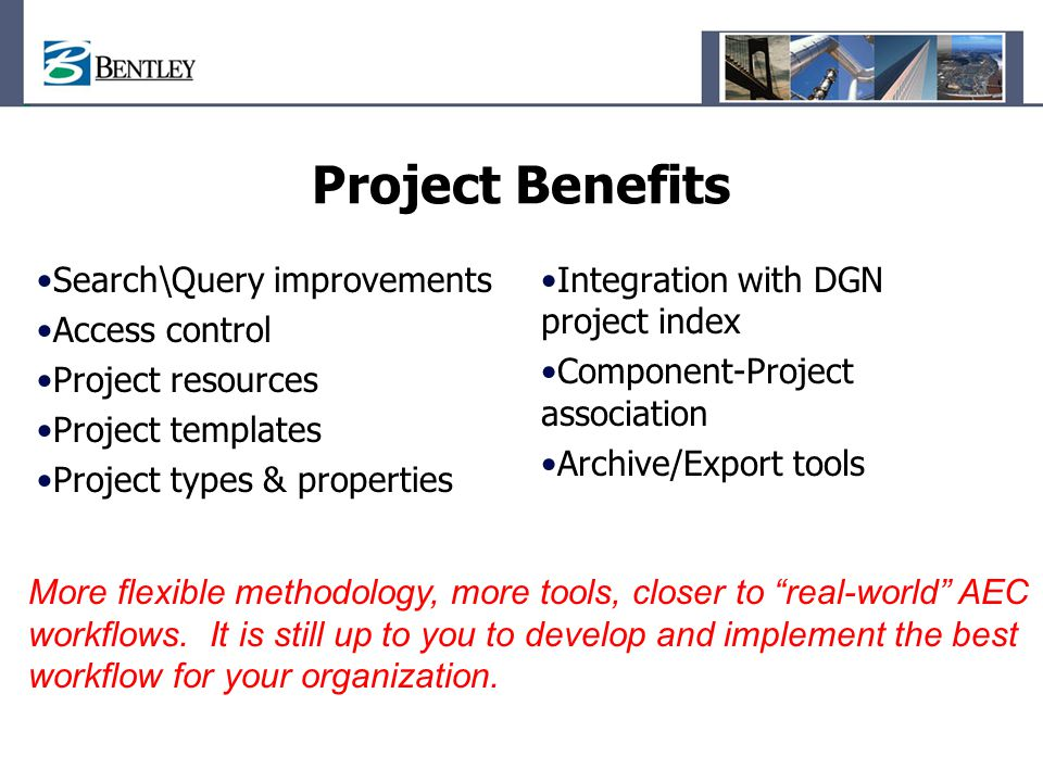 Project Benefits Search\Query improvements Access control Project resources Project templates Project types & properties Integration with DGN project index Component-Project association Archive/Export tools More flexible methodology, more tools, closer to real-world AEC workflows.