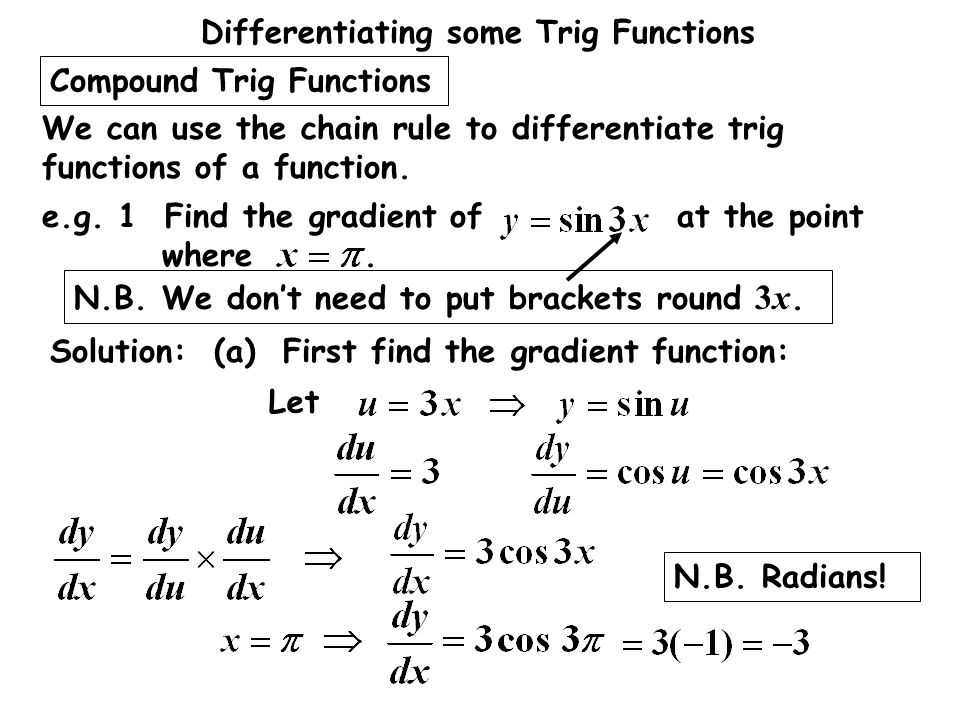 Differentiating some Trig Functions Compound Trig Functions We can use the chain rule to differentiate trig functions of a function. Solution: (a) Fir