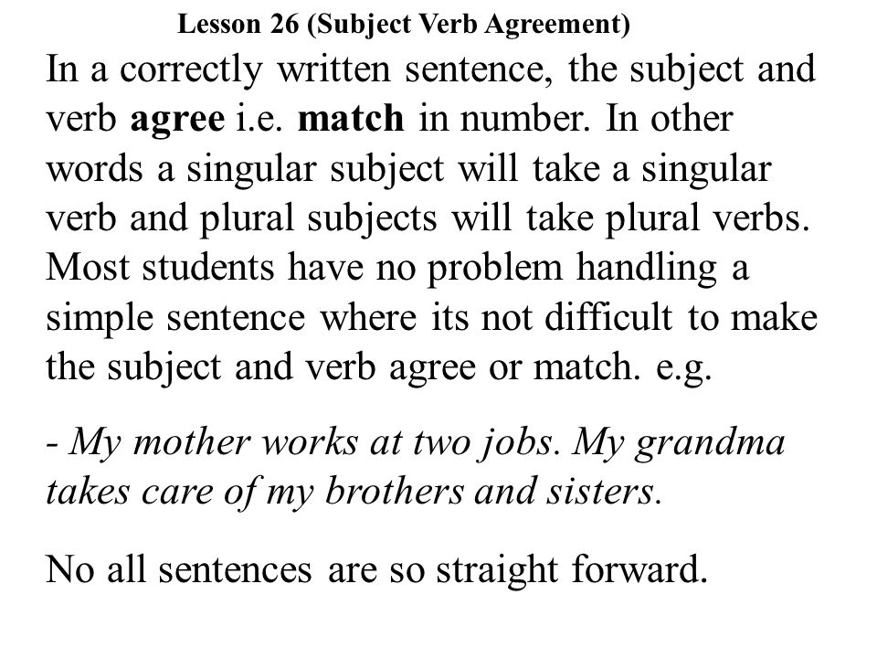 In a correctly written sentence, the subject and verb agree i.e.