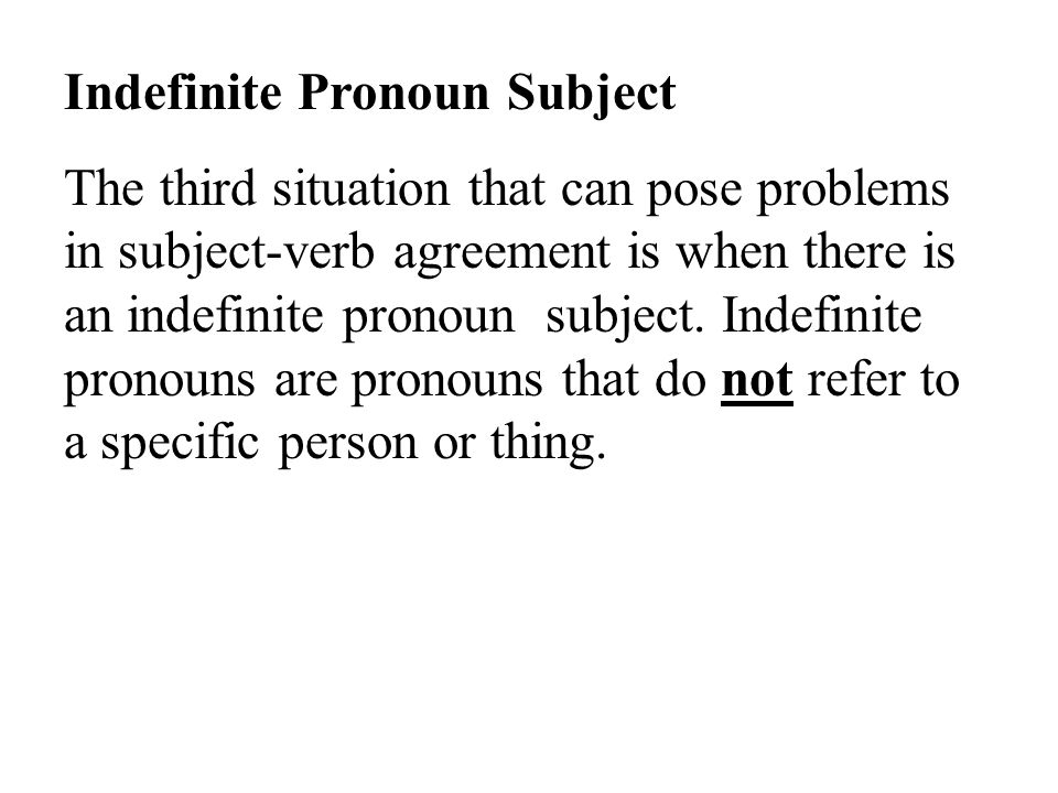 Indefinite Pronoun Subject The third situation that can pose problems in subject-verb agreement is when there is an indefinite pronoun subject.