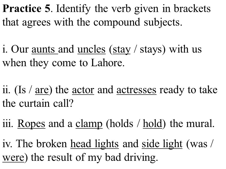Practice 5. Identify the verb given in brackets that agrees with the compound subjects.