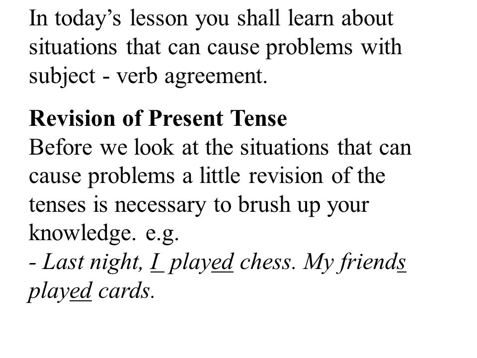 In today's lesson you shall learn about situations that can cause problems with subject - verb agreement.